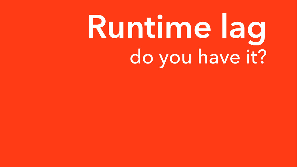 Runtime lag do you have it?