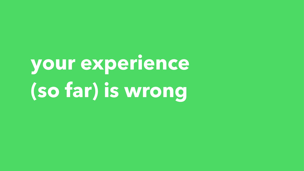 your experience (so far) is wrong