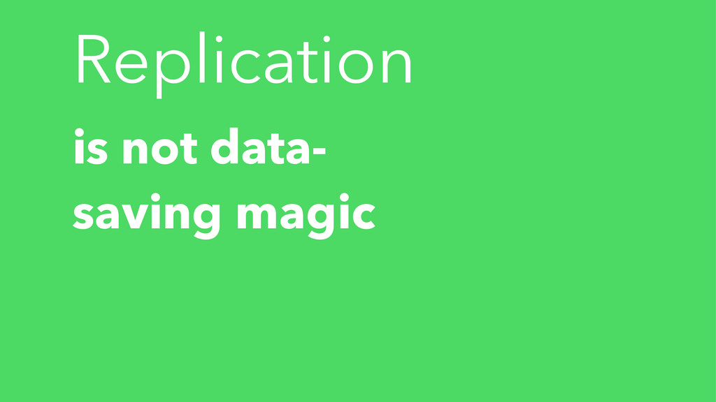 Replication is not data- saving magic