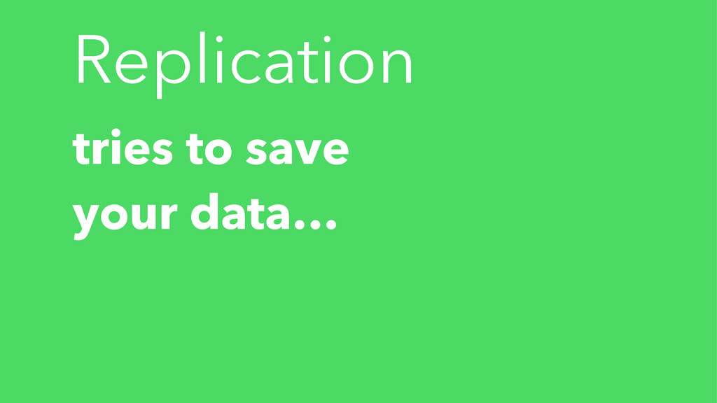 Replication tries to save your data…