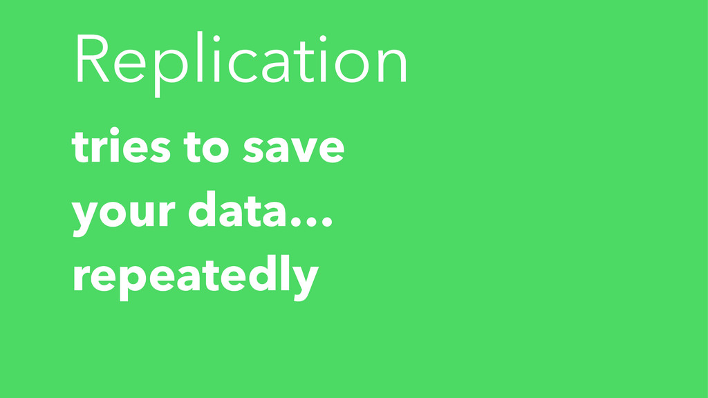 Replication tries to save your data… repeatedly