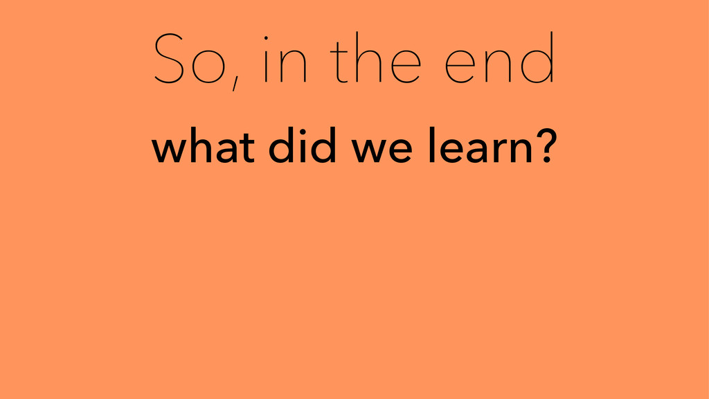 So, in the end what did we learn?