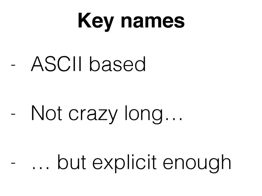 Key names - ASCII based - Not crazy long… - …...