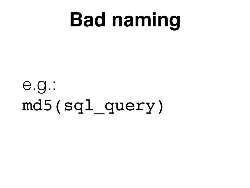 Bad naming e.g.:  md5(sql_query)