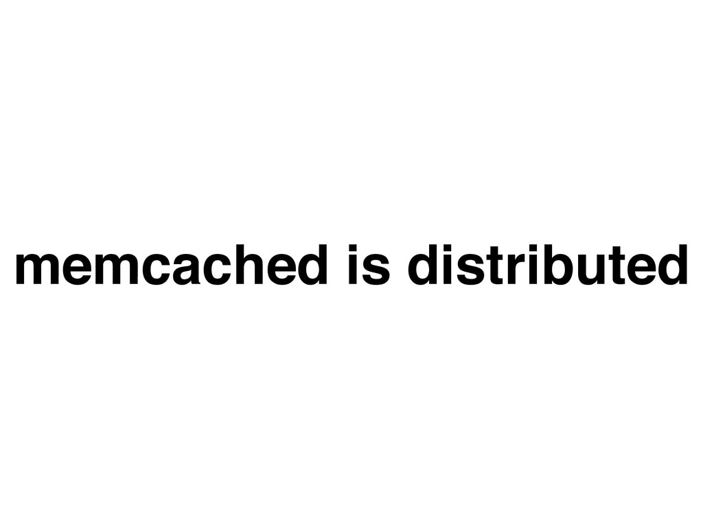 memcached is distributed