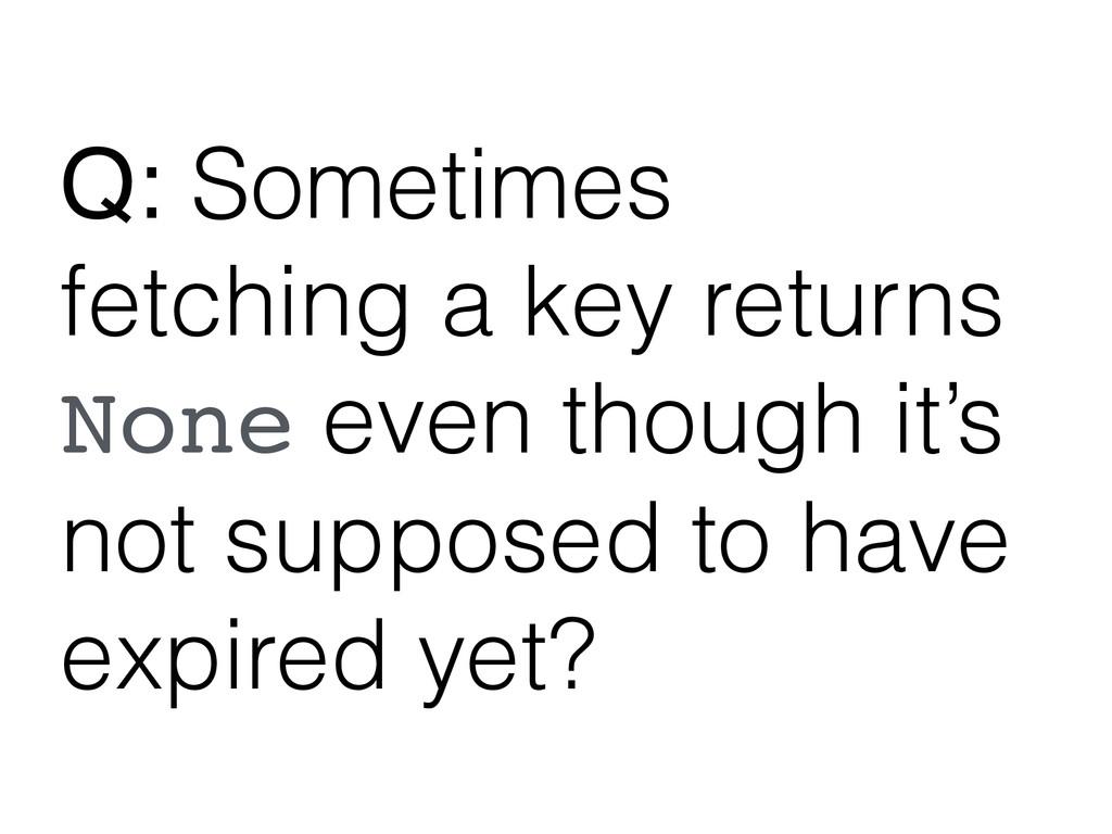 Q: Sometimes fetching a key returns None even t...