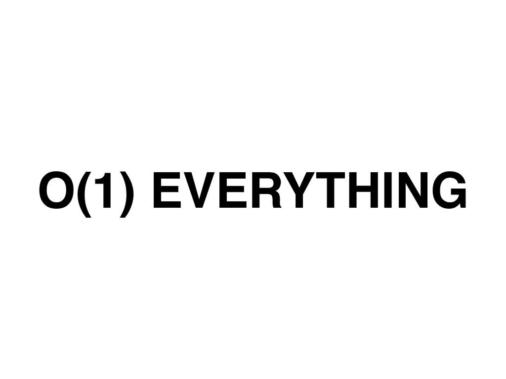 O(1) EVERYTHING