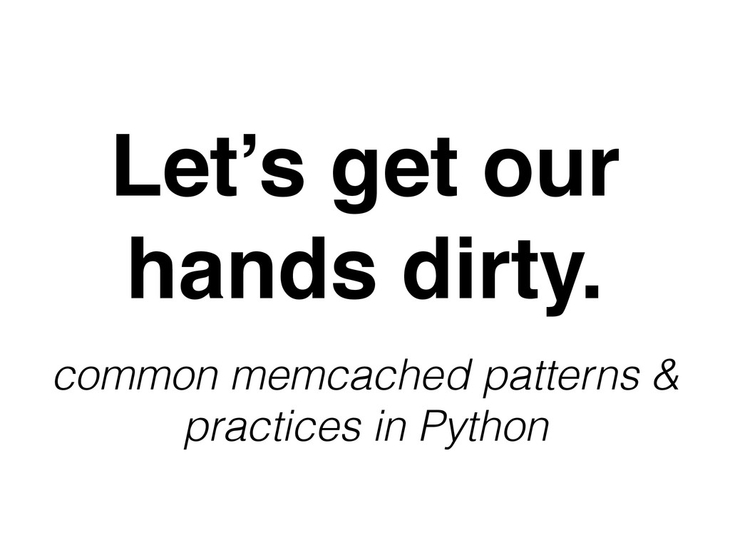 Let's get our hands dirty. common memcached pat...