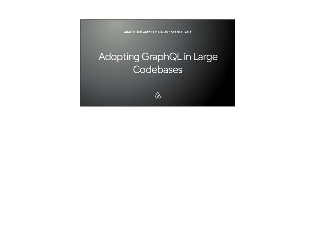 Adopting GraphQL in Large Codebases ADAM MISKIE...