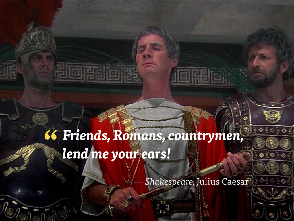 Friends, Romans, countrymen,