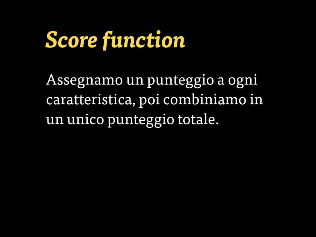 Score function Assegnamo un punteggio a ogni ca...