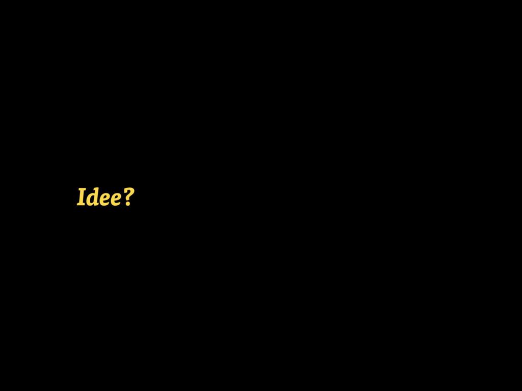 Idee?