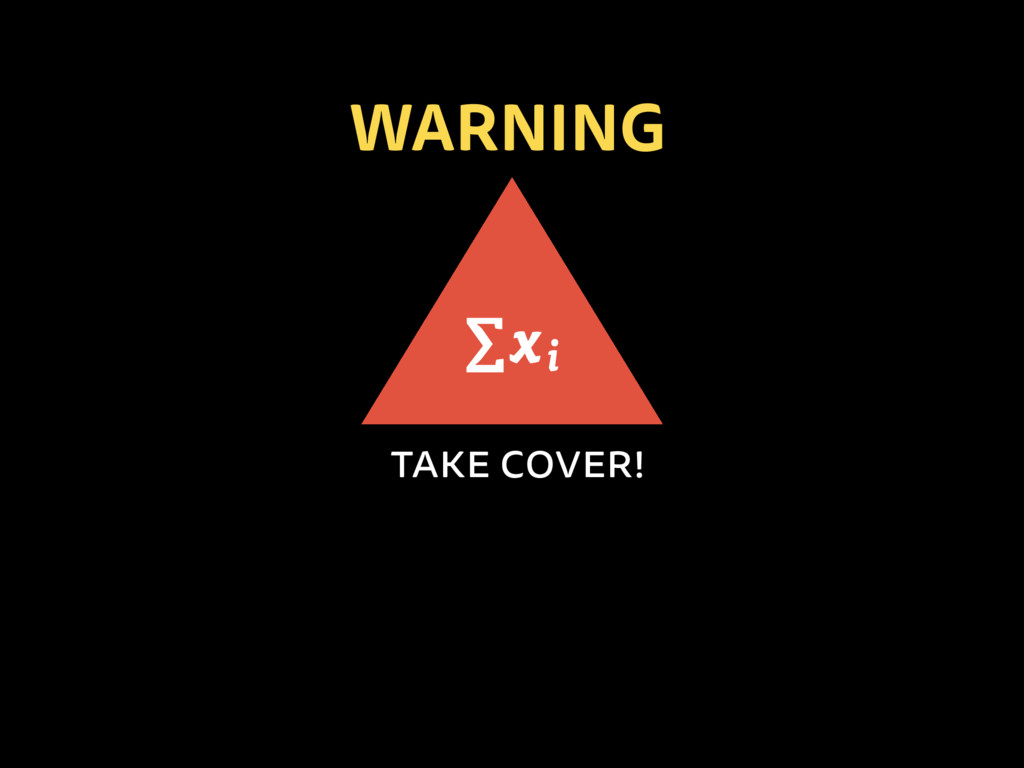 WARNING take cover! ∑xi
