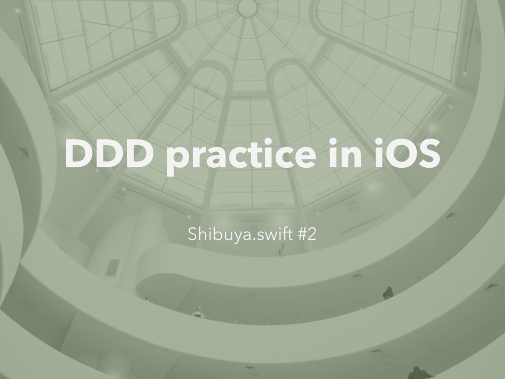 DDD practice in iOS Shibuya.swift #2