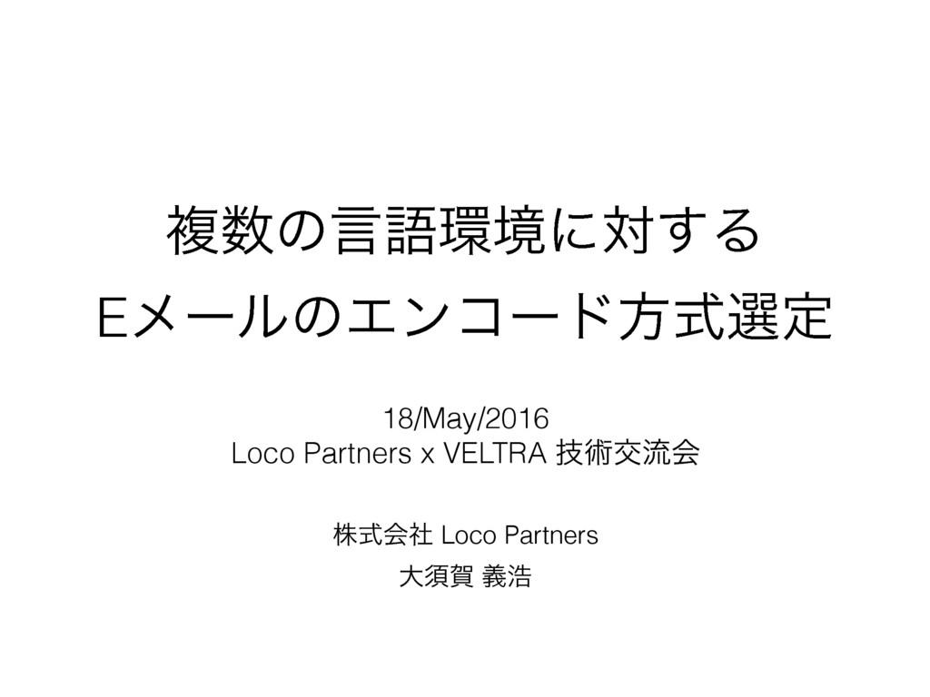 ෳͷݴޠڥʹର͢Δ EϝʔϧͷΤϯίʔυํࣜબఆ גࣜձࣾ Loco Partners େ...