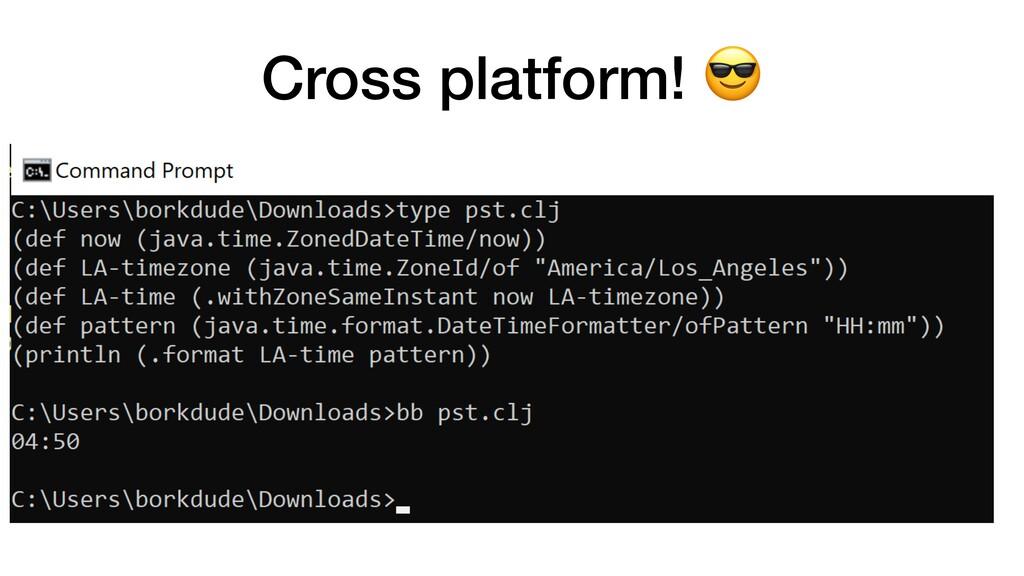 Cross platform! 😎