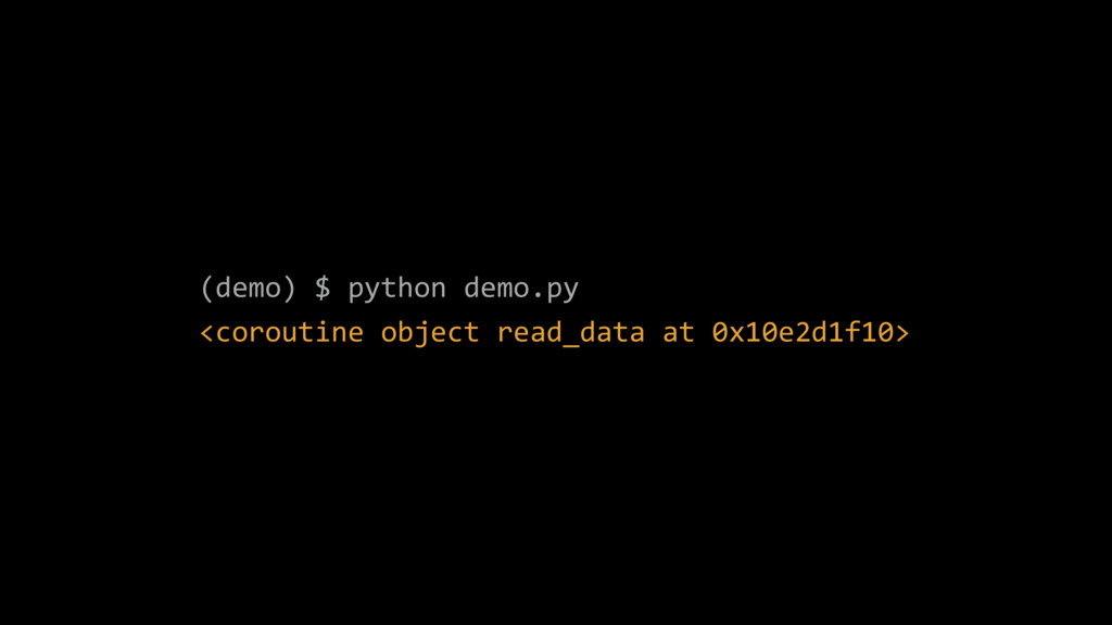 (demo) $ python demo.py <coroutine object read_...