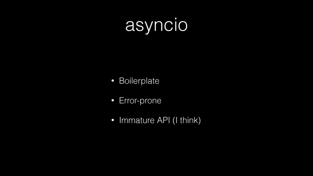 asyncio • Boilerplate • Error-prone • Immature ...