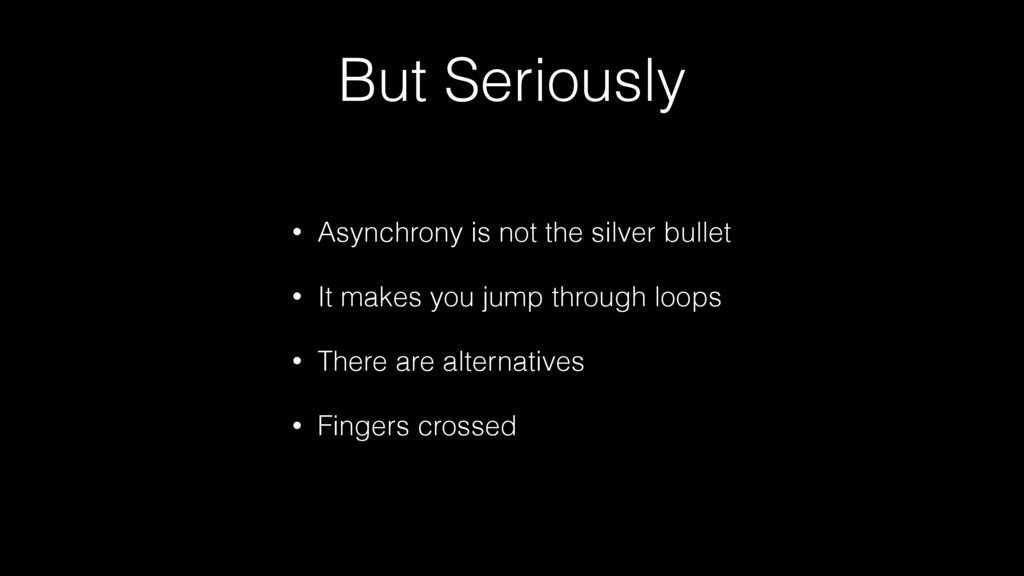 But Seriously • Asynchrony is not the silver bu...