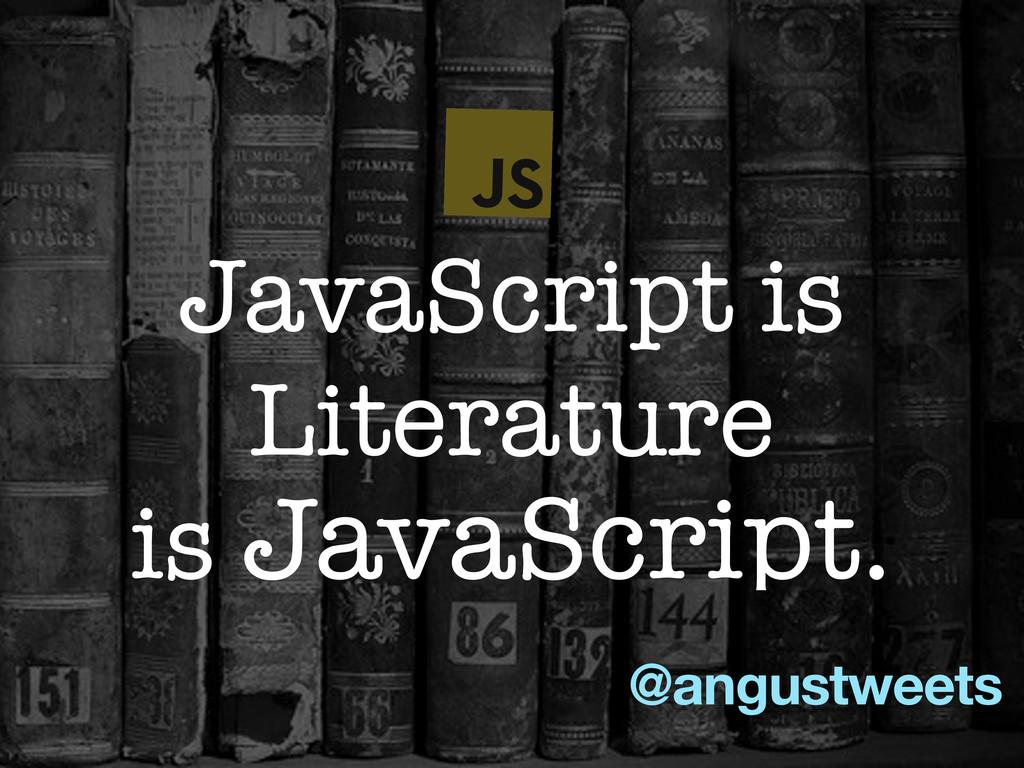 @angustweets JavaScript is Literature is JavaSc...