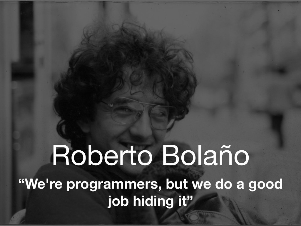 "Roberto Bolaño ""We're programmers, but we do a ..."
