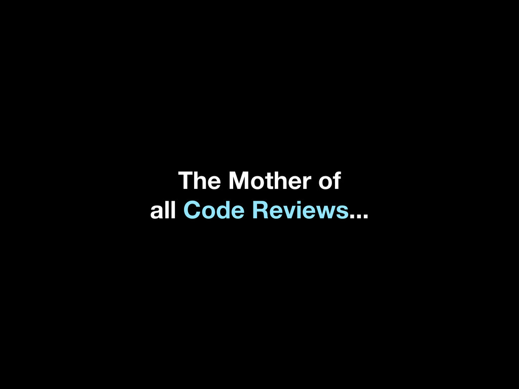 The Mother of all Code Reviews...