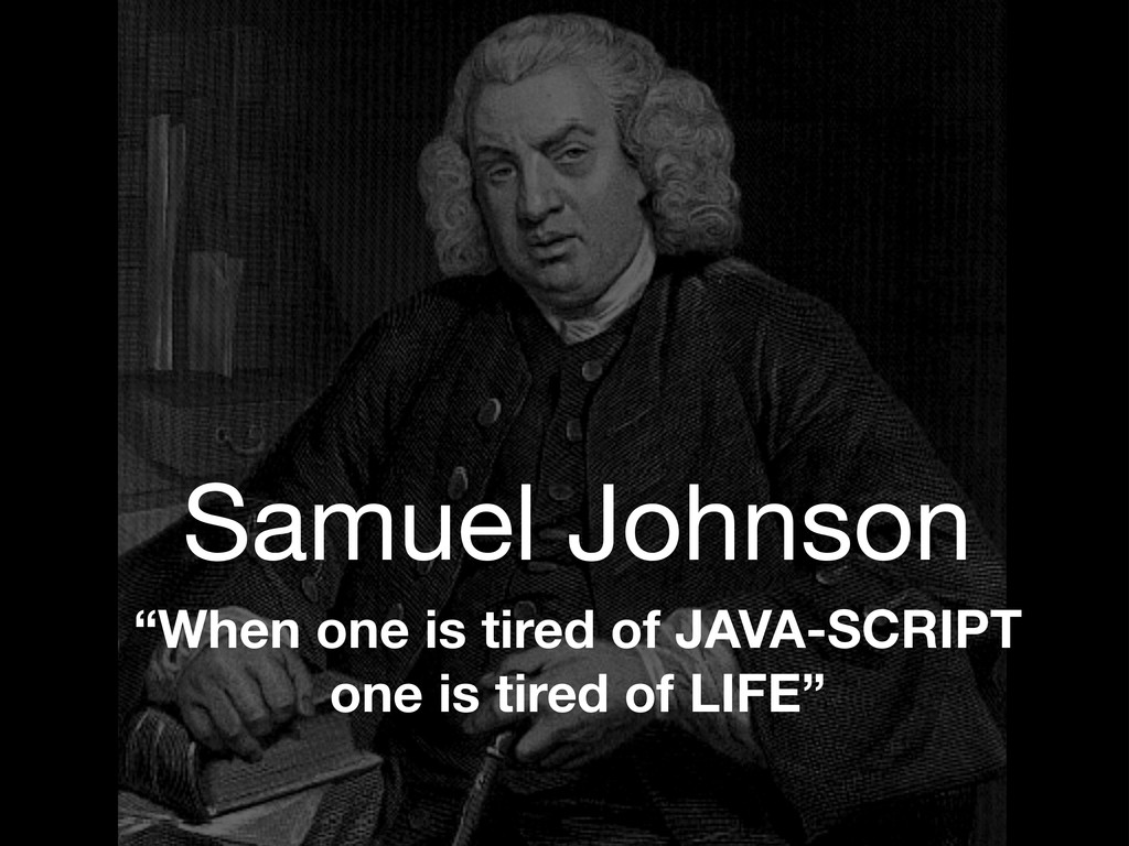 "Samuel Johnson ""When one is tired of JAVA-SCRIP..."