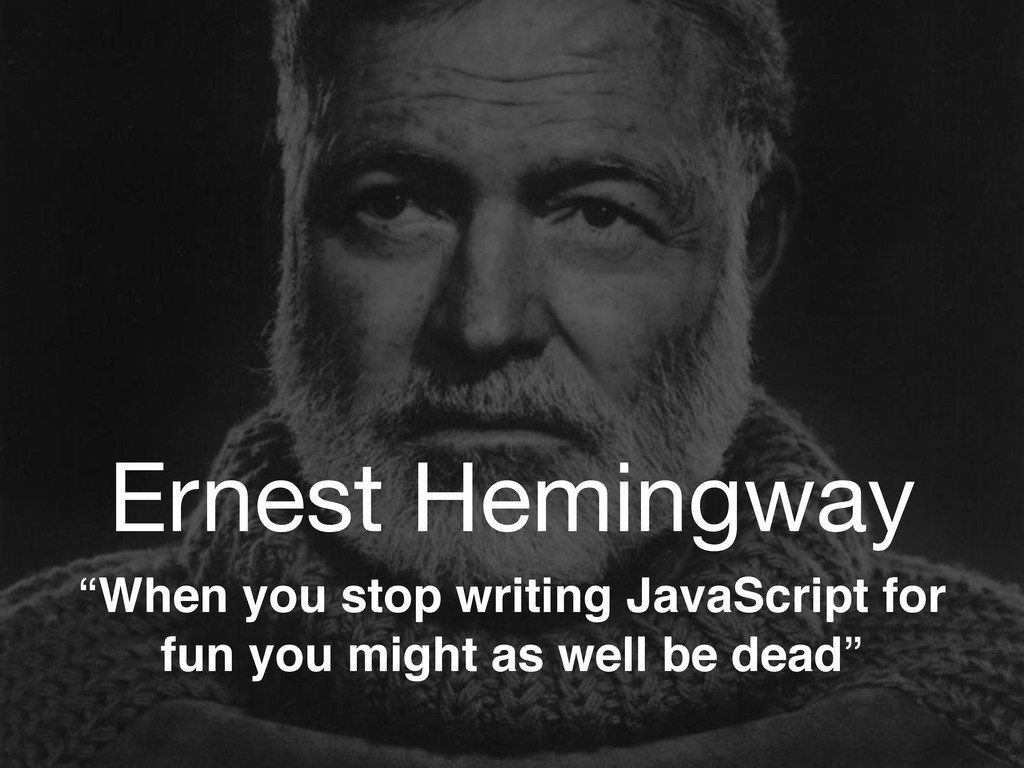 "Ernest Hemingway ""When you stop writing JavaScr..."