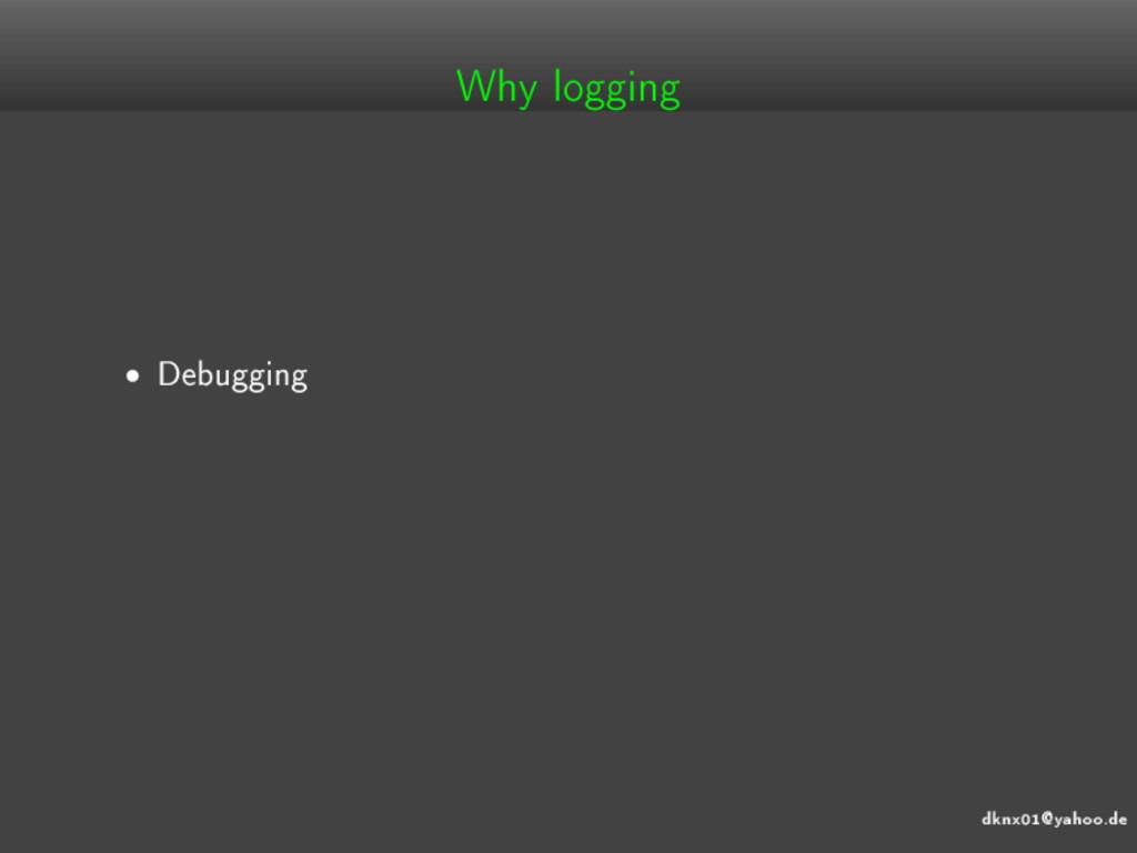 dknx01@yahoo.de Why logging • Debugging