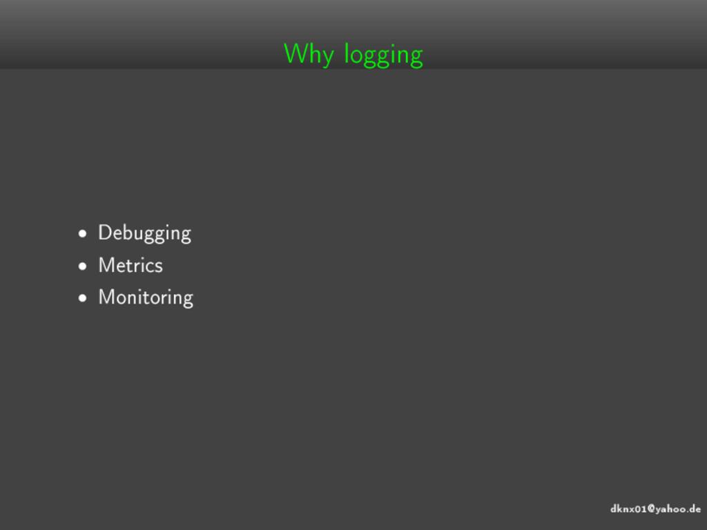 dknx01@yahoo.de Why logging • Debugging • Metri...