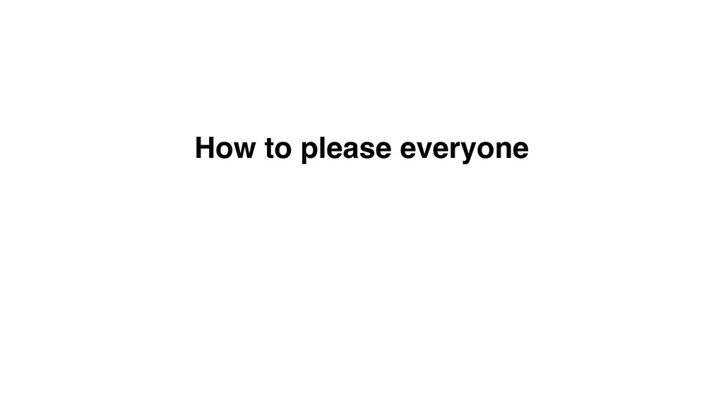 How to please everyone