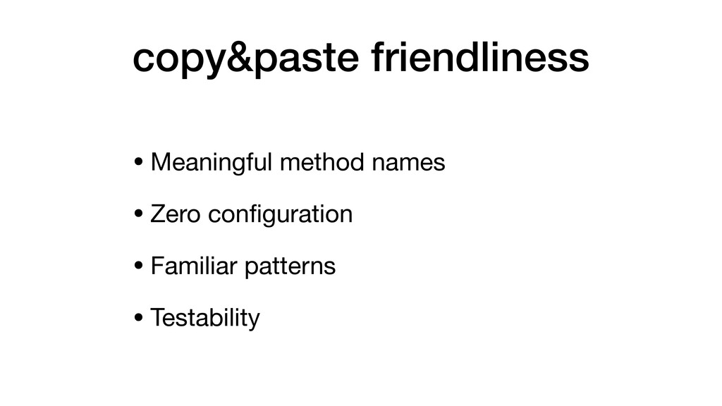 copy&paste friendliness • Meaningful method nam...