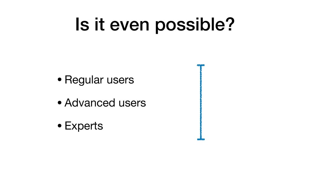 Is it even possible? •Regular users  •Advanced ...