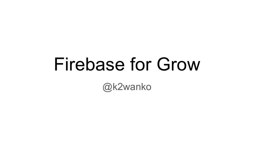 Firebase for Grow @k2wanko