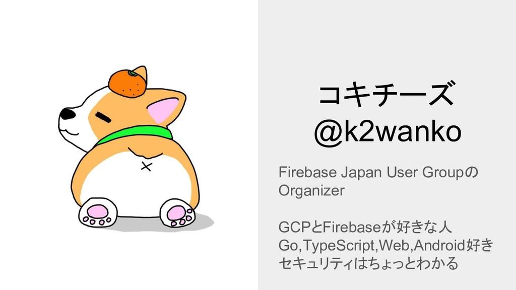 コキチーズ @k2wanko Firebase Japan User Groupの Organ...