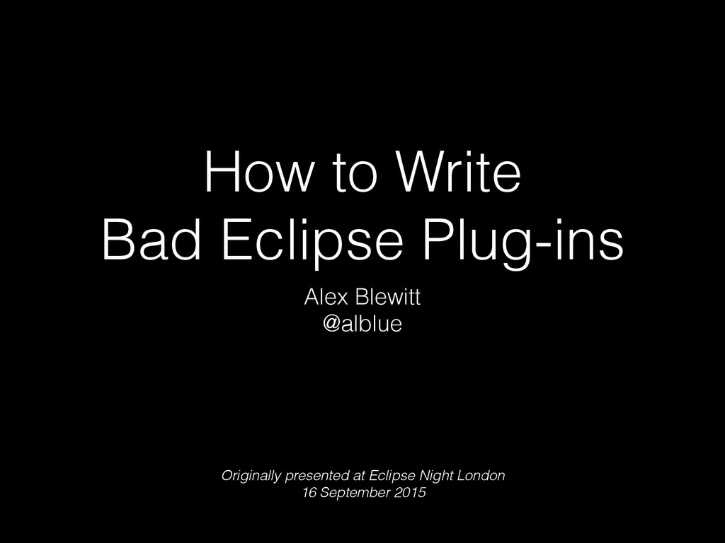 How to Write Bad Eclipse Plug-ins Alex Blewitt ...