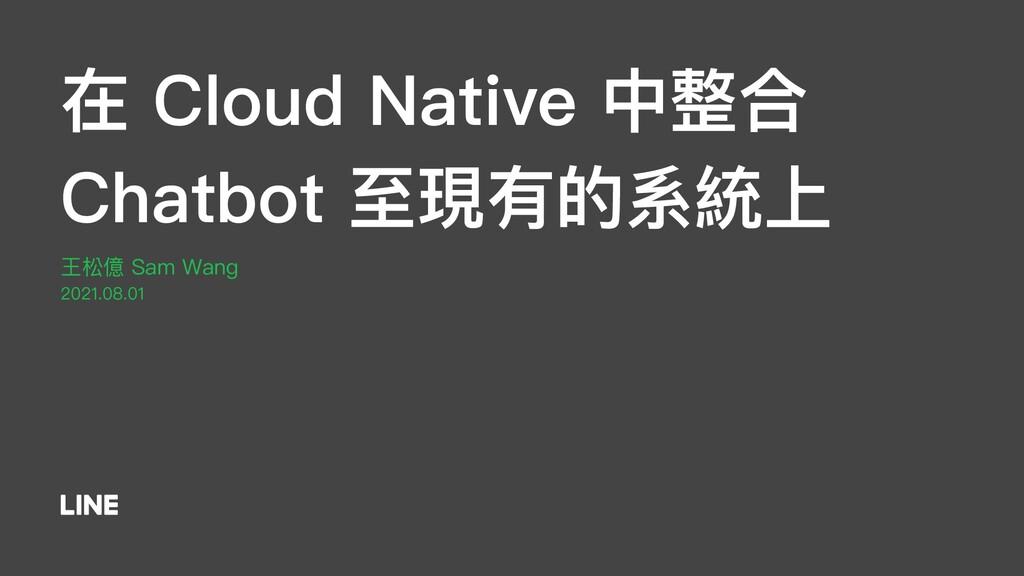 在 Cloud Native 中整合 Chatbot ⾄現有的系統上 王松億 Sam Wang...