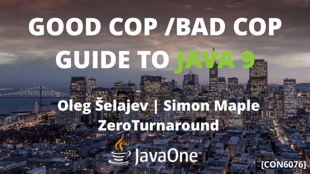 GOOD COP /BAD COP GUIDE TO JAVA 9 Oleg Šelajev ...