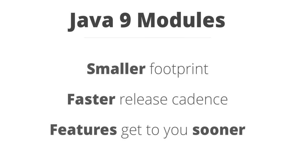 Java 9 Modules Smaller footprint Faster release...
