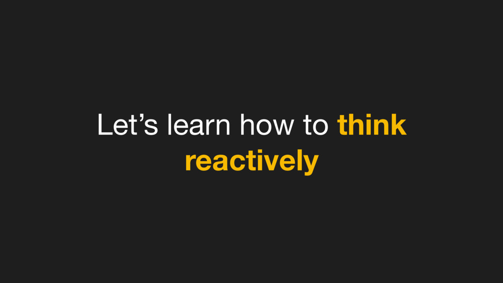 Let's learn how to think reactively