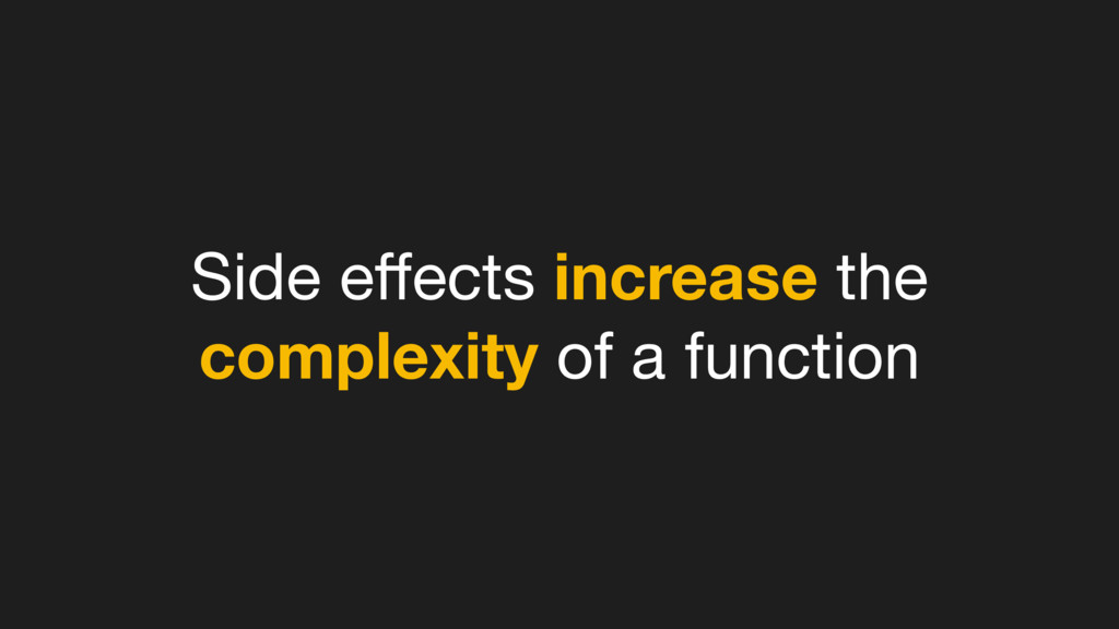 Side effects increase the complexity of a functi...