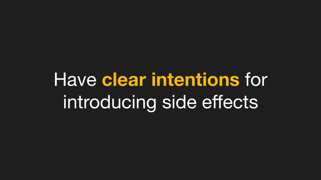 Have clear intentions for introducing side effec...