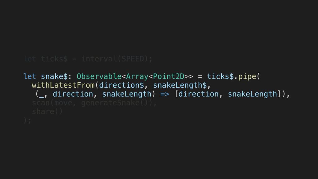let ticks$ = interval(SPEED); let snake$: Obser...