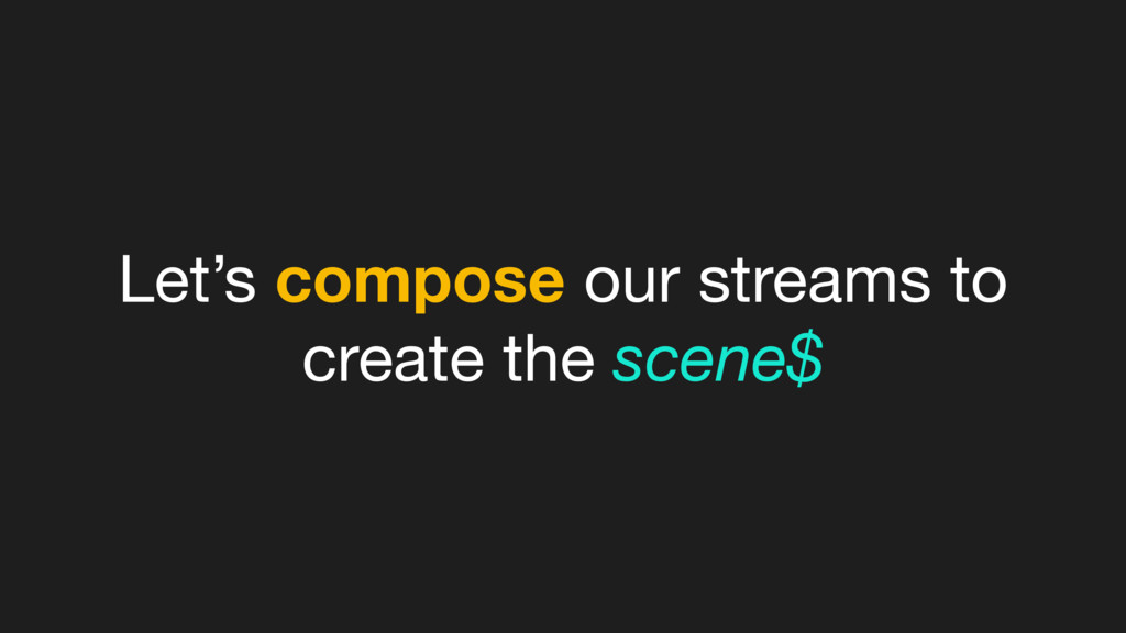 Let's compose our streams to create the scene$