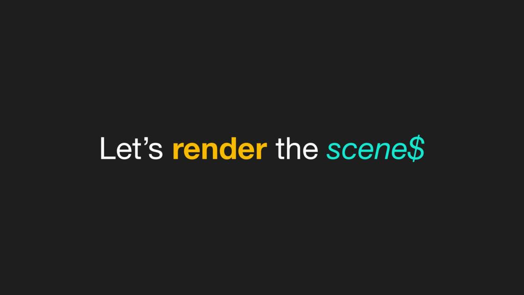 Let's render the scene$