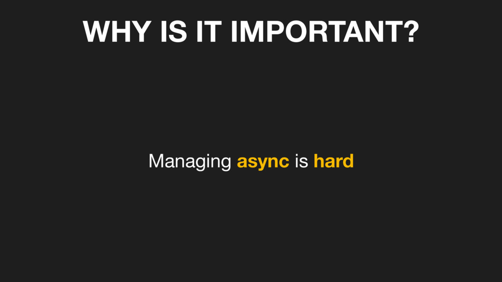 WHY IS IT IMPORTANT? Managing async is hard