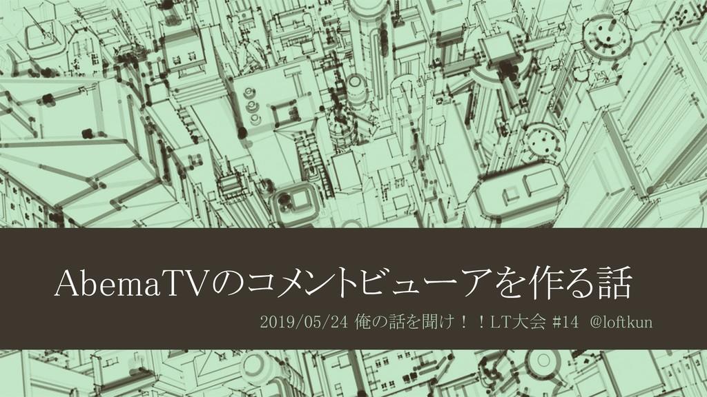 AbemaTVのコメントビューアを作る話 2019/05/24 俺の話を聞け!!LT大会 #1...
