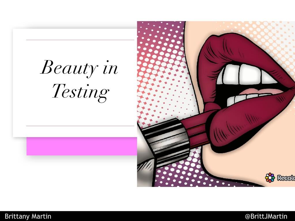 Beauty in Testing Brittany Martin @BrittJMartin