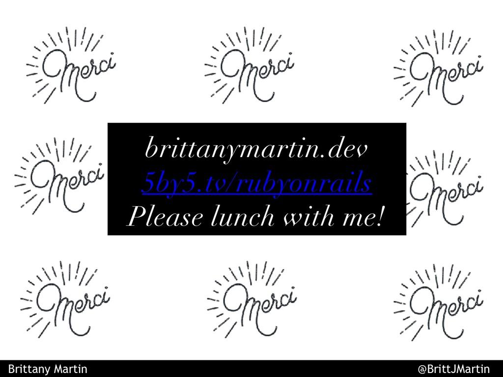 brittanymartin.dev 5by5.tv/rubyonrails Please l...