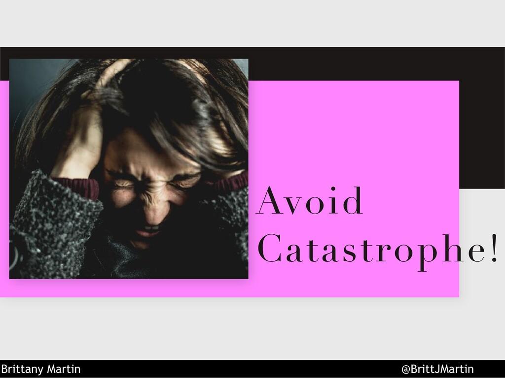 Avoid Catastrophe! Brittany Martin @BrittJMartin